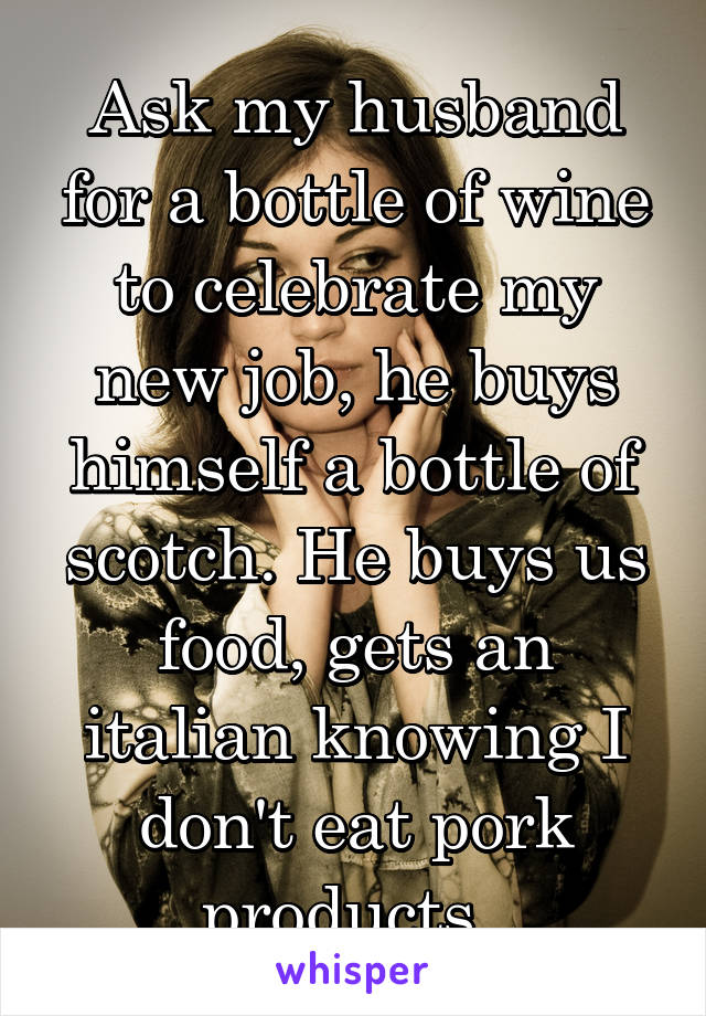 Ask my husband for a bottle of wine to celebrate my new job, he buys himself a bottle of scotch. He buys us food, gets an italian knowing I don't eat pork products.