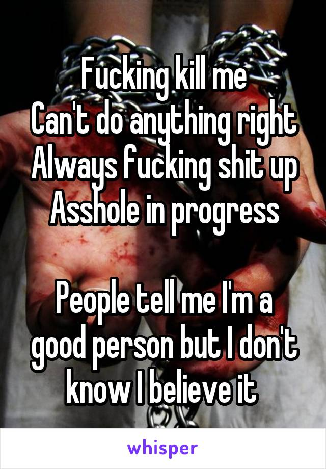 Fucking kill me Can't do anything right Always fucking shit up Asshole in progress  People tell me I'm a good person but I don't know I believe it