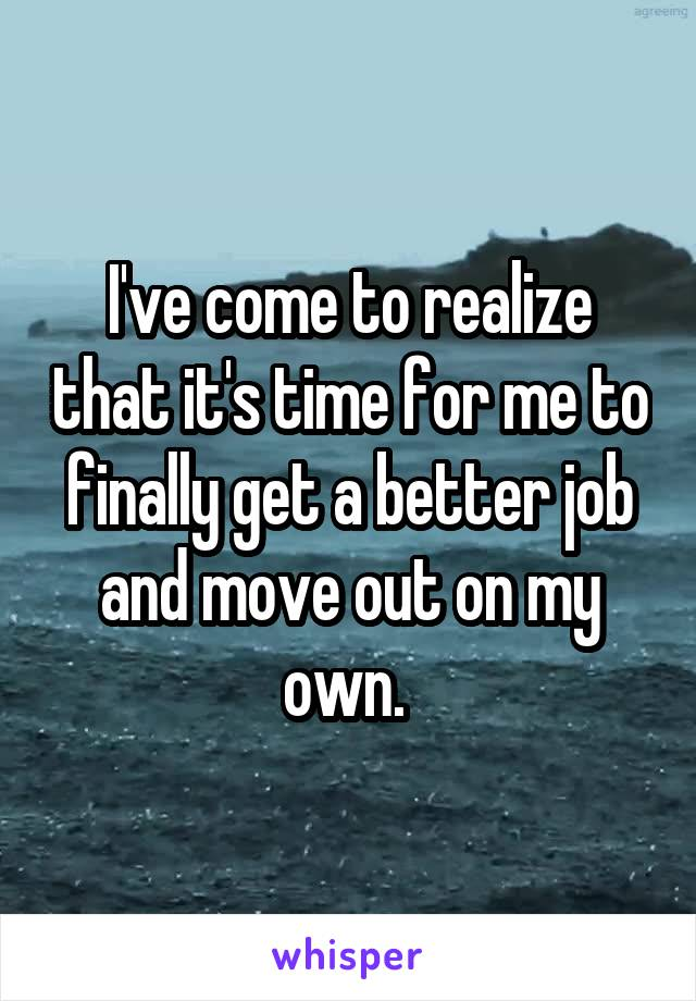 I've come to realize that it's time for me to finally get a better job and move out on my own.