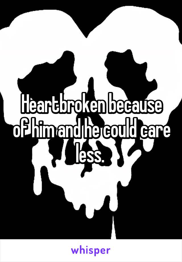 Heartbroken because of him and he could care less.