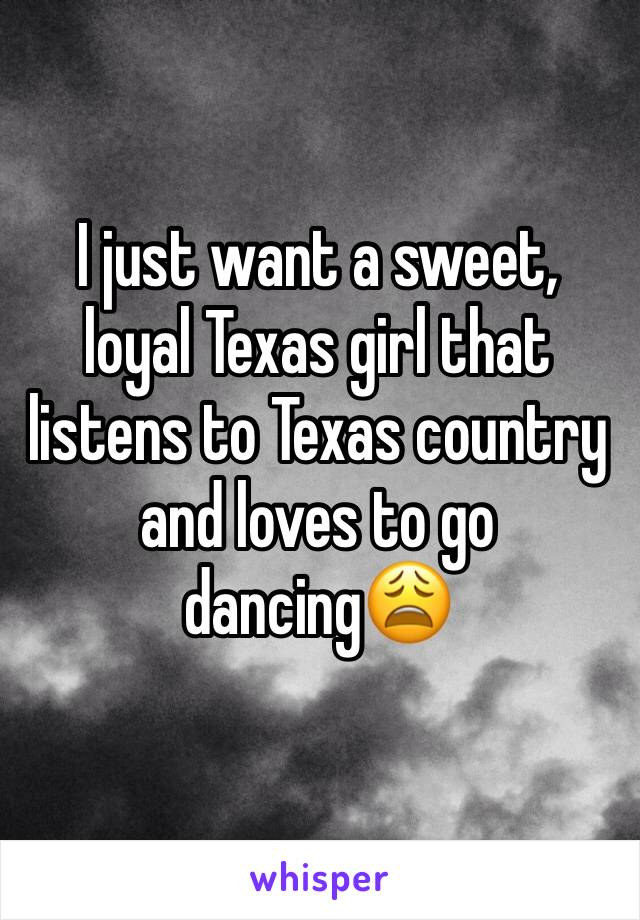 I just want a sweet, loyal Texas girl that listens to Texas country and loves to go dancing😩