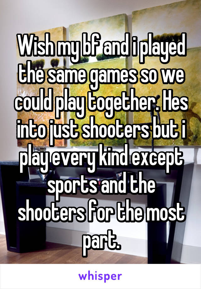 Wish my bf and i played the same games so we could play together. Hes into just shooters but i play every kind except sports and the shooters for the most part.