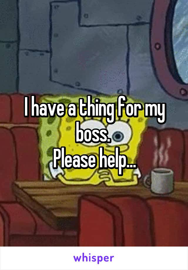 I have a thing for my boss.  Please help...