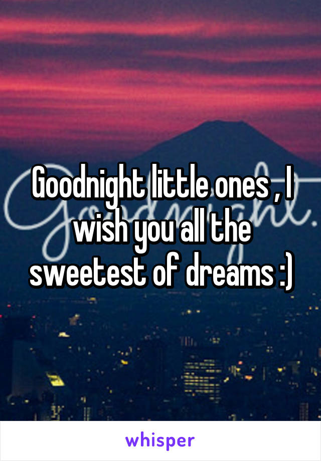 Goodnight little ones , I wish you all the sweetest of dreams :)