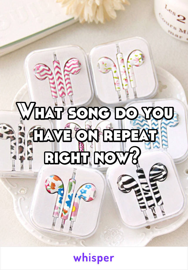 What song do you have on repeat right now?