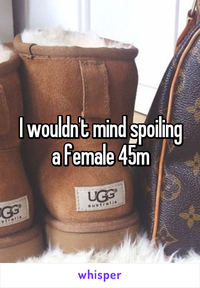 I wouldn't mind spoiling a female 45m