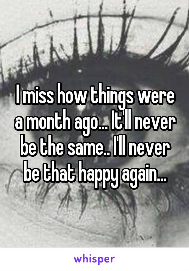 I miss how things were a month ago... It'll never be the same.. I'll never be that happy again...