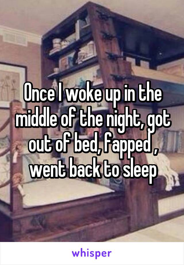 Once I woke up in the middle of the night, got out of bed, fapped , went back to sleep