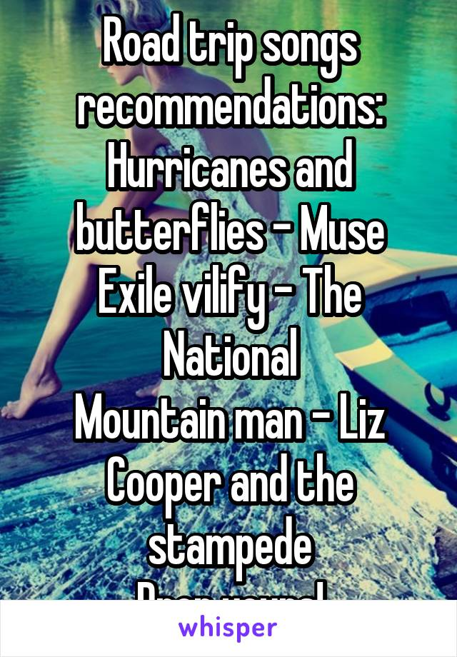 Road trip songs recommendations: Hurricanes and butterflies - Muse Exile vilify - The National Mountain man - Liz Cooper and the stampede Drop yours!