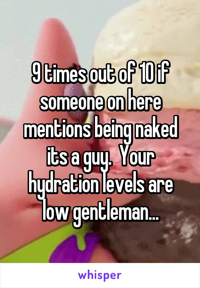 9 times out of 10 if someone on here mentions being naked its a guy.  Your hydration levels are low gentleman...