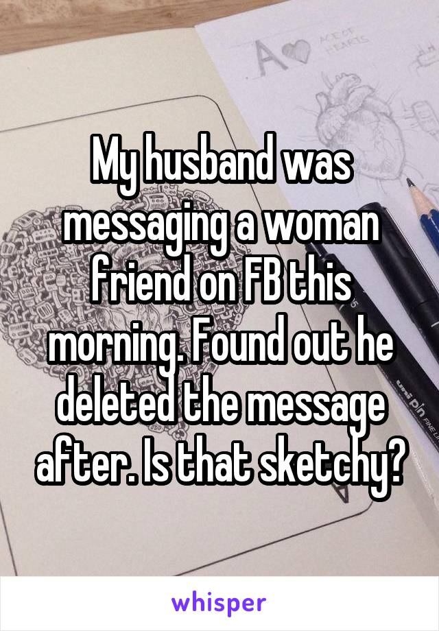 My husband was messaging a woman friend on FB this morning. Found out he deleted the message after. Is that sketchy?