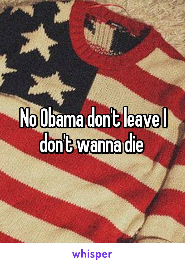 No Obama don't leave I don't wanna die