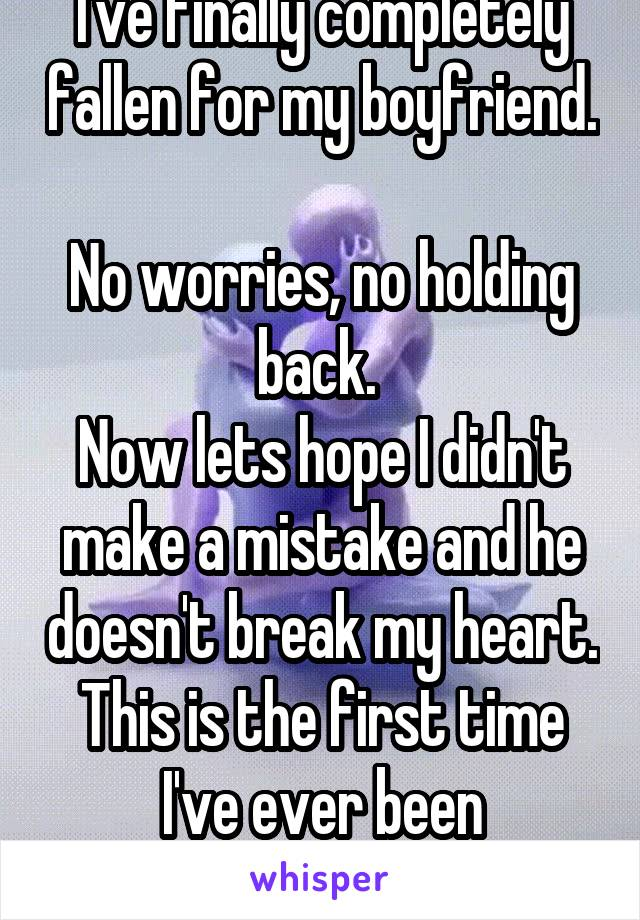 I've finally completely fallen for my boyfriend.  No worries, no holding back.  Now lets hope I didn't make a mistake and he doesn't break my heart. This is the first time I've ever been vulnerable.