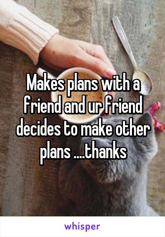 Makes plans with a friend and ur friend decides to make other plans ....thanks