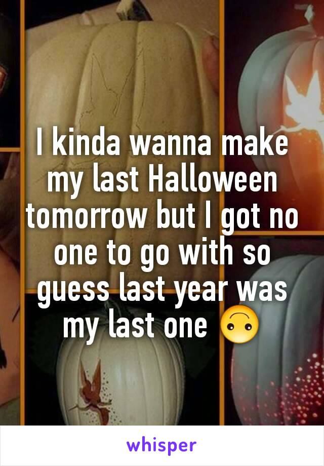 I kinda wanna make my last Halloween tomorrow but I got no one to go with so guess last year was my last one 🙃
