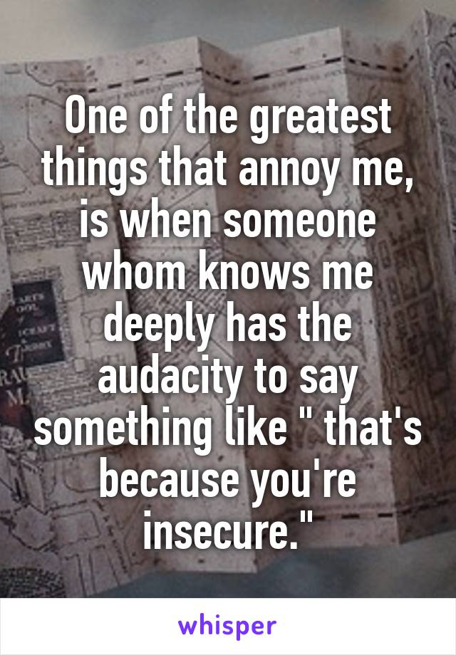 """One of the greatest things that annoy me, is when someone whom knows me deeply has the audacity to say something like """" that's because you're insecure."""""""