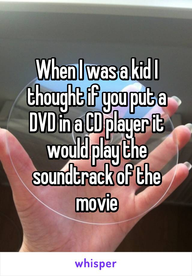 When I was a kid I thought if you put a DVD in a CD player it would play the soundtrack of the movie