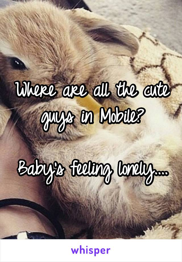 Where are all the cute guys in Mobile?  Baby's feeling lonely....