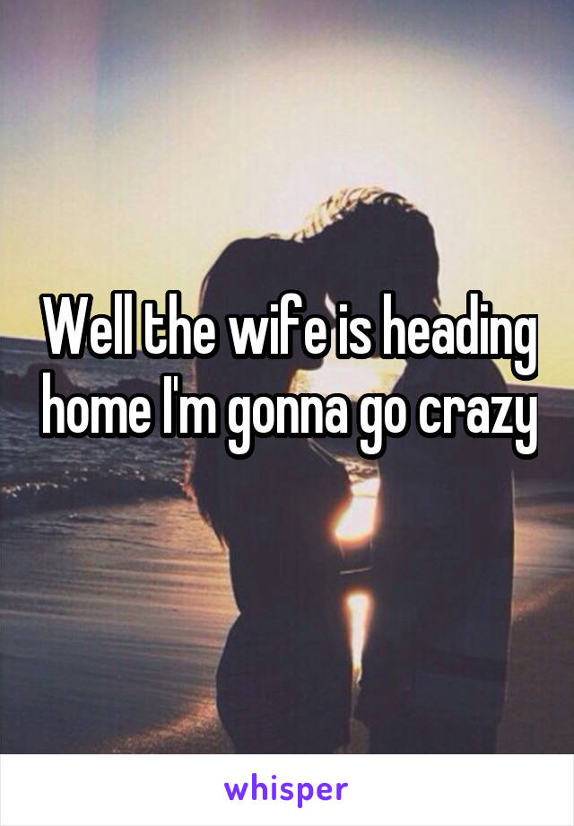 Well the wife is heading home I'm gonna go crazy