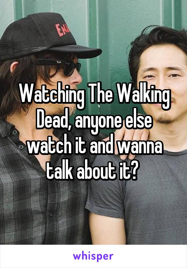 Watching The Walking Dead, anyone else watch it and wanna talk about it?