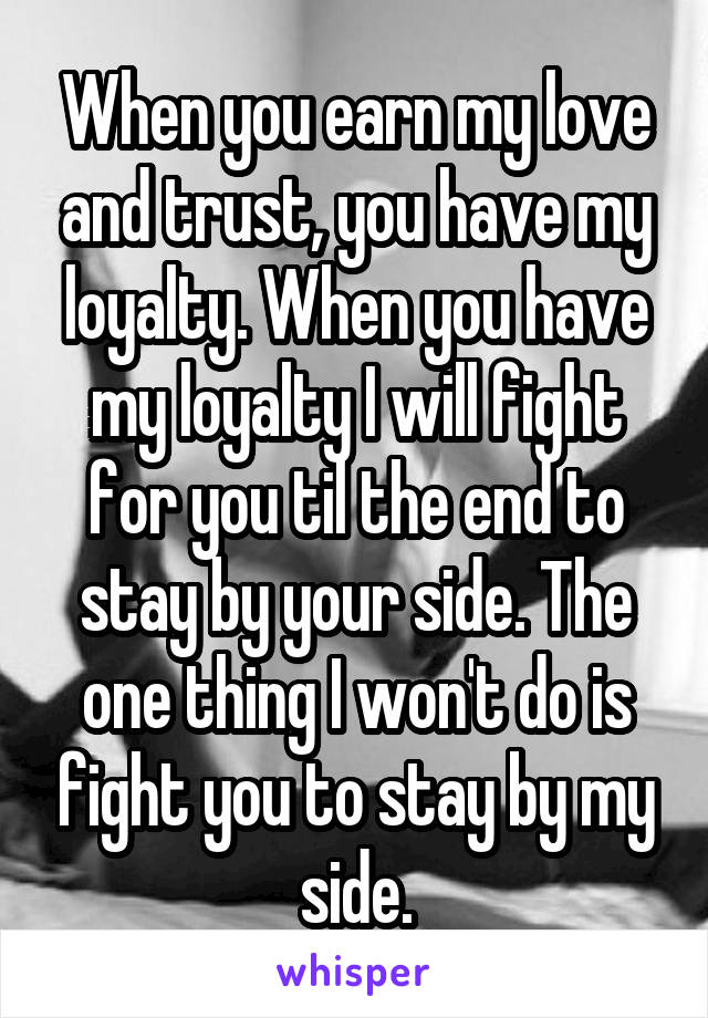 When you earn my love and trust, you have my loyalty. When you have my loyalty I will fight for you til the end to stay by your side. The one thing I won't do is fight you to stay by my side.