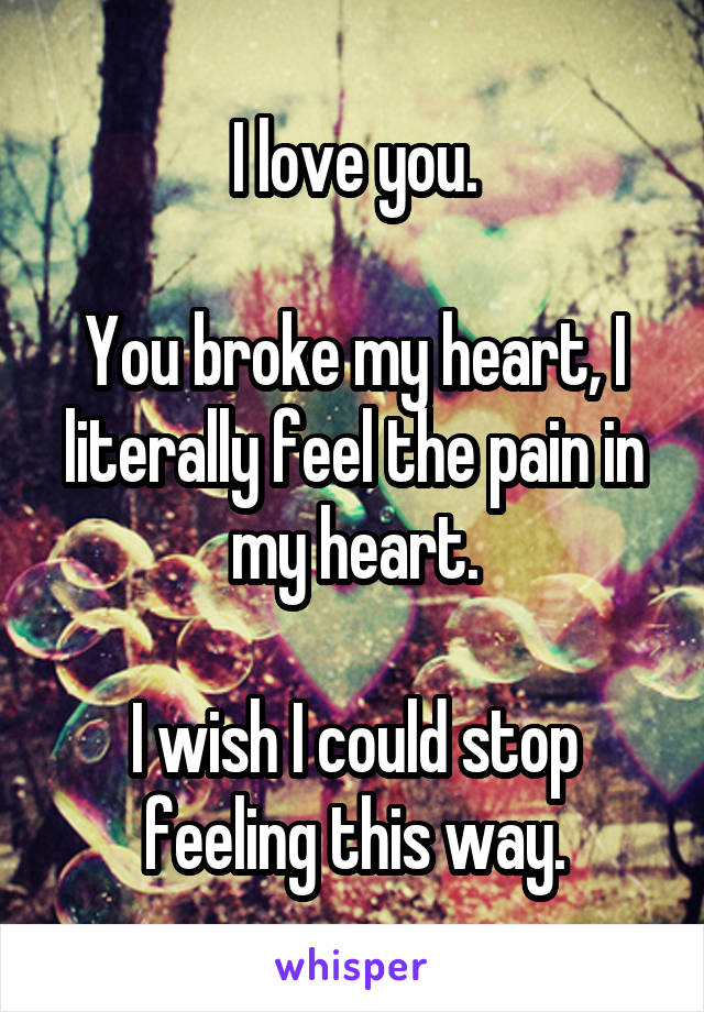 I love you.  You broke my heart, I literally feel the pain in my heart.  I wish I could stop feeling this way.
