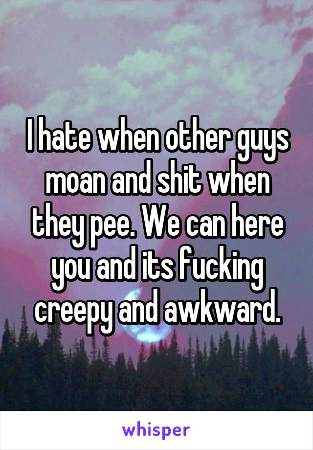 I hate when other guys moan and shit when they pee. We can here you and its fucking creepy and awkward.