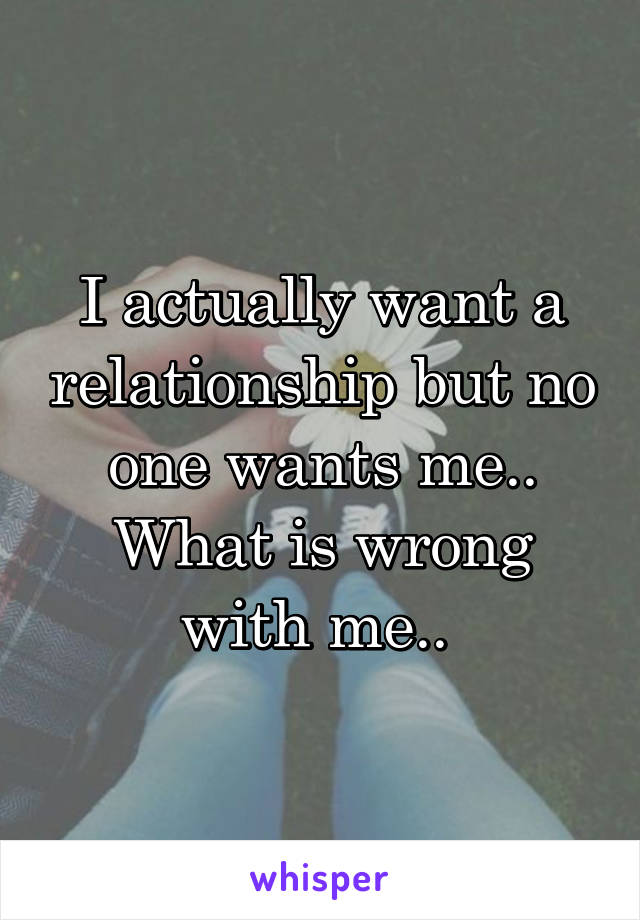 I actually want a relationship but no one wants me.. What is wrong with me..