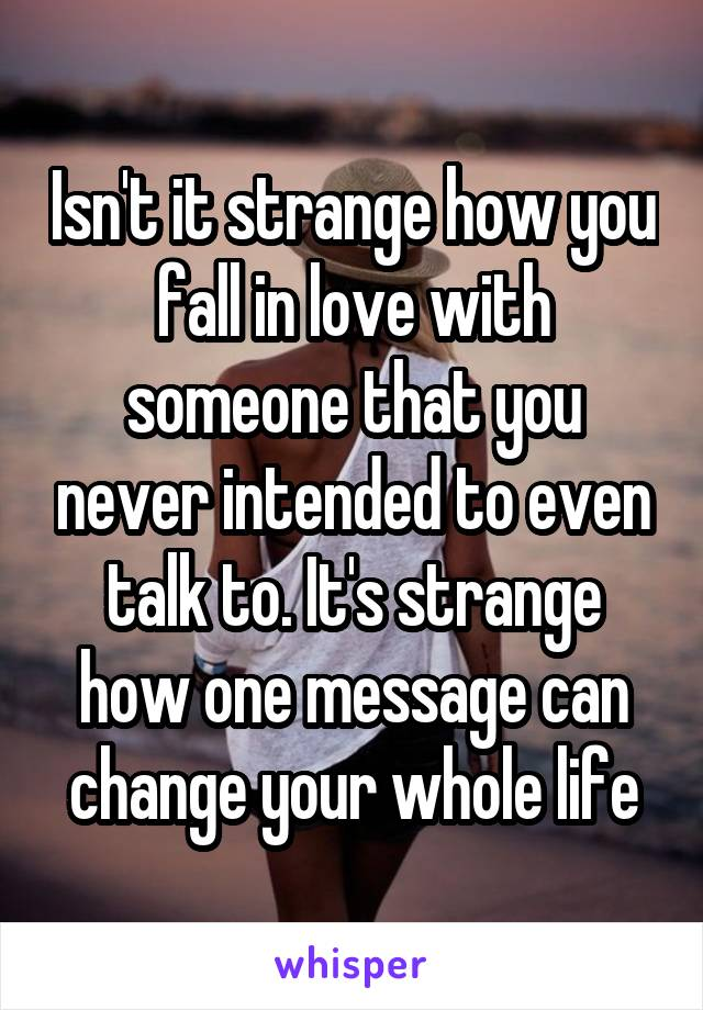 Isn't it strange how you fall in love with someone that you never intended to even talk to. It's strange how one message can change your whole life