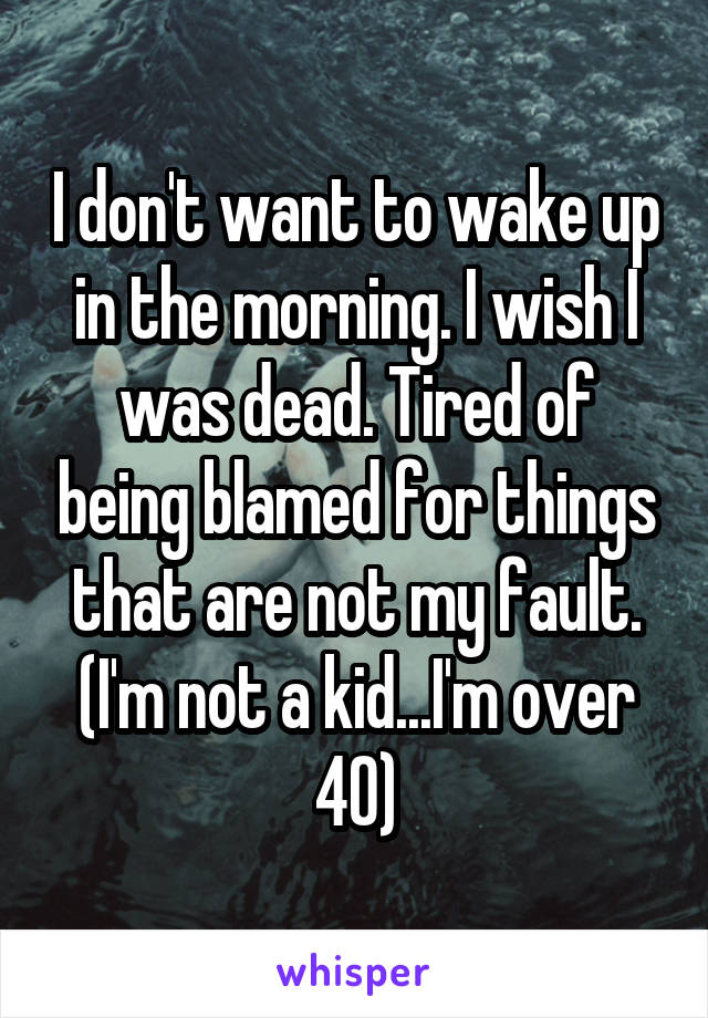 I don't want to wake up in the morning. I wish I was dead. Tired of being blamed for things that are not my fault. (I'm not a kid...I'm over 40)