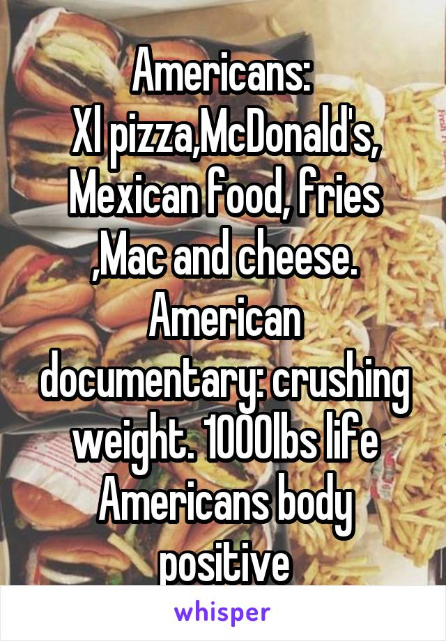 Americans:  Xl pizza,McDonald's, Mexican food, fries ,Mac and cheese. American documentary: crushing weight. 1000lbs life Americans body positive