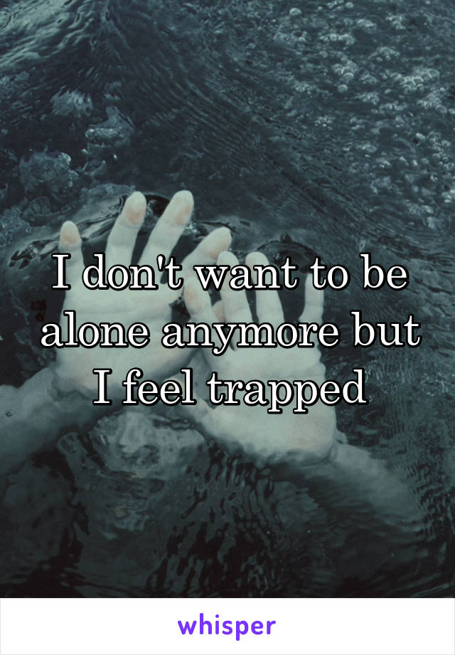I don't want to be alone anymore but I feel trapped