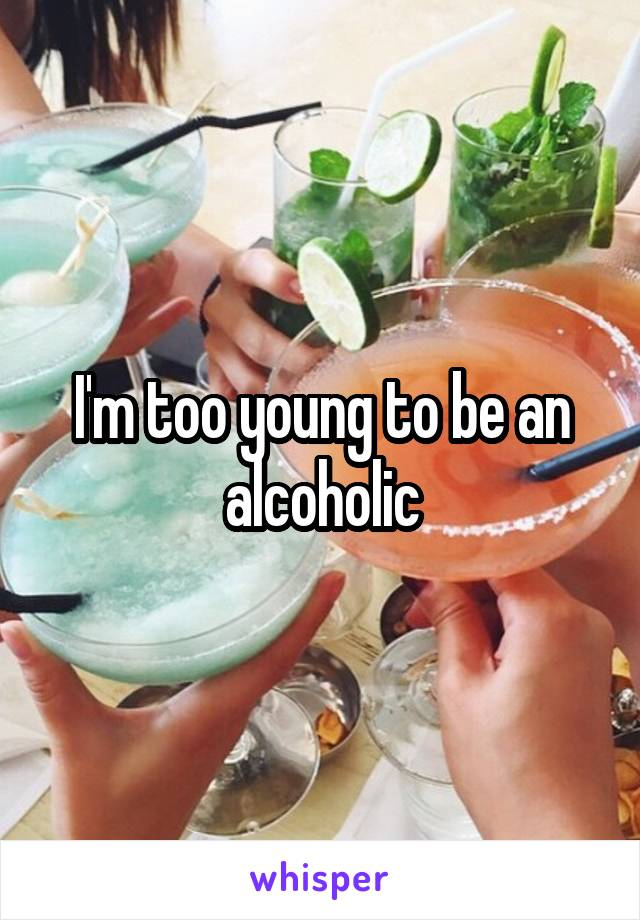 I'm too young to be an alcoholic
