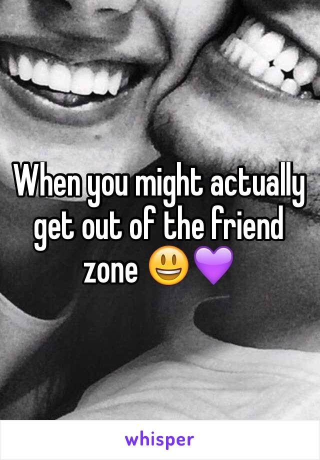 When you might actually get out of the friend zone 😃💜