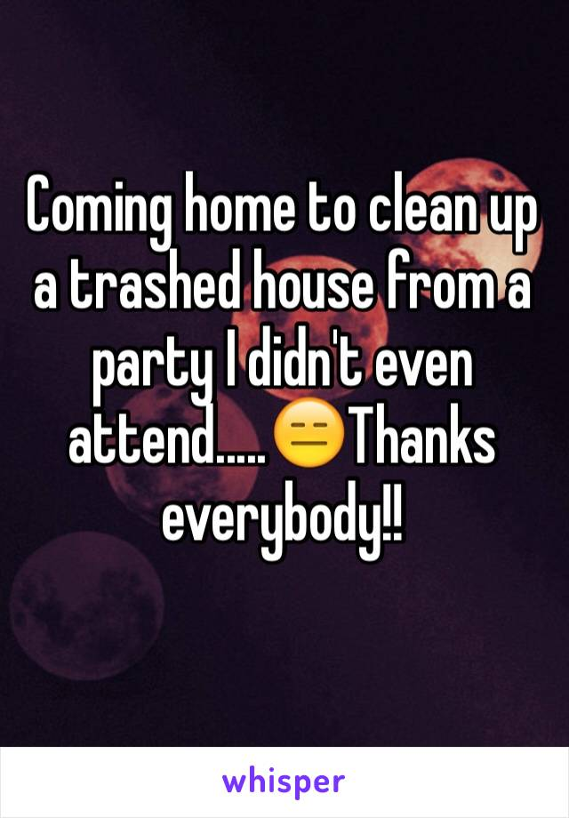 Coming home to clean up a trashed house from a party I didn't even attend.....😑Thanks everybody!!