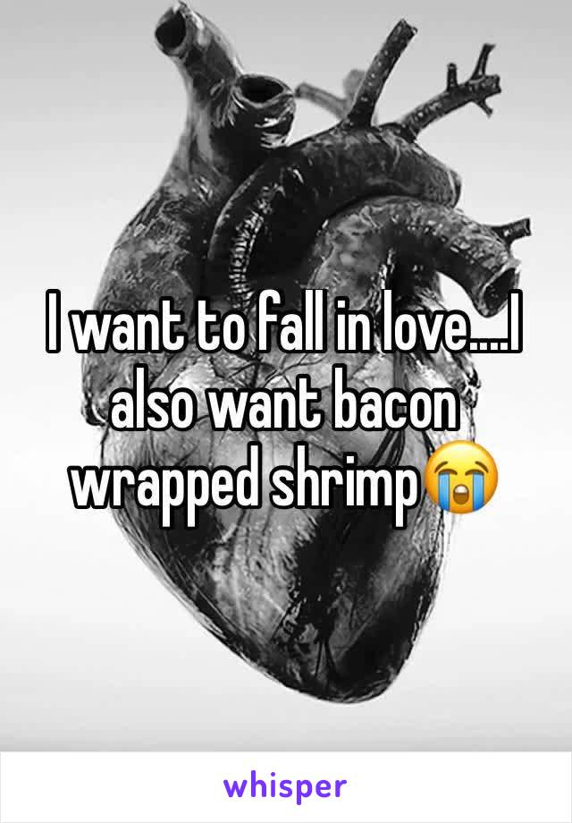 I want to fall in love....I also want bacon wrapped shrimp😭