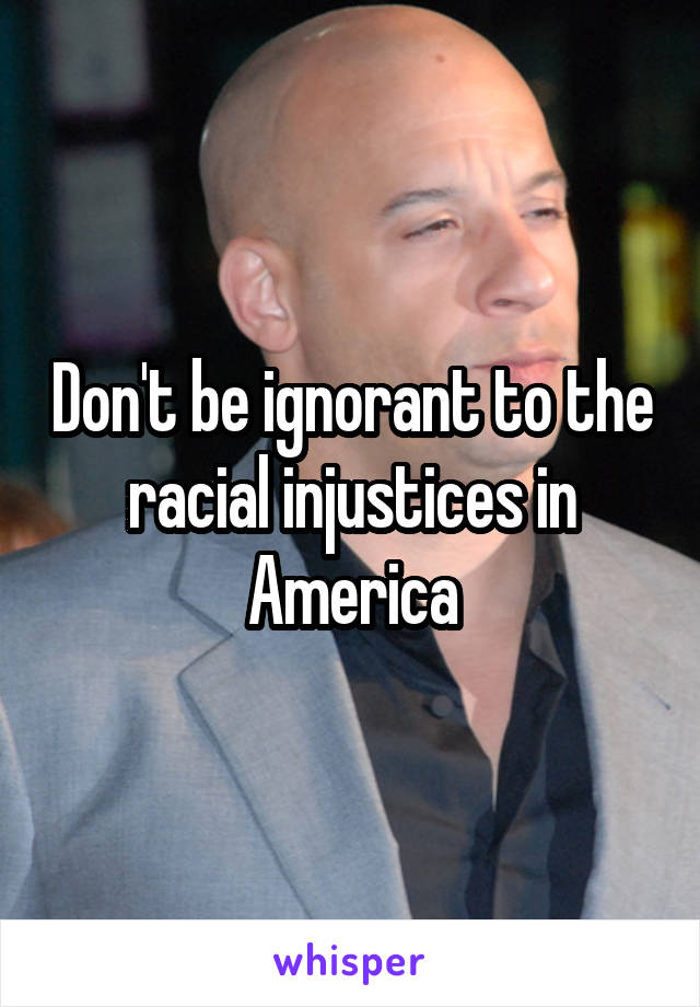 Don't be ignorant to the racial injustices in America