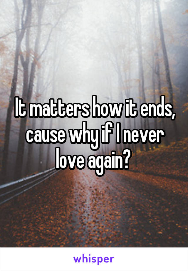 It matters how it ends, cause why if I never love again?