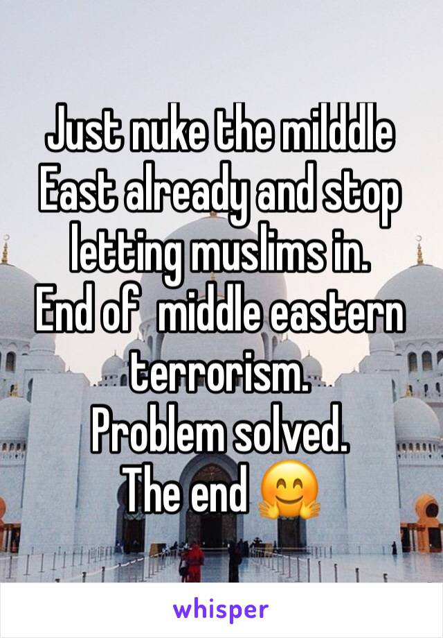 Just nuke the milddle East already and stop letting muslims in.  End of  middle eastern terrorism.  Problem solved.  The end 🤗