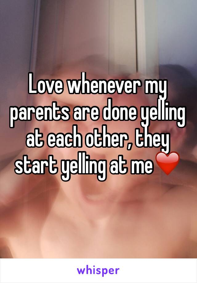 Love whenever my parents are done yelling at each other, they start yelling at me❤️️