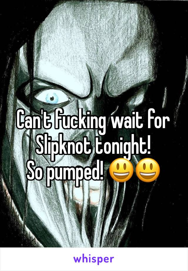 Can't fucking wait for Slipknot tonight! So pumped! 😃😃