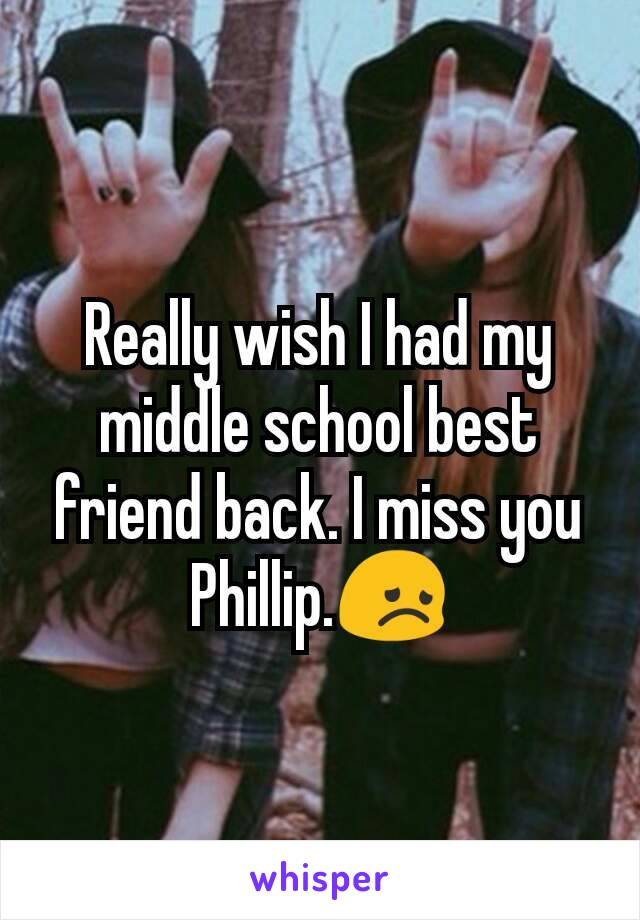 Really wish I had my middle school best friend back. I miss you Phillip.😞