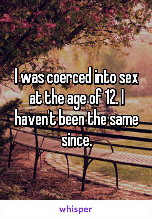I was coerced into sex at the age of 12. I haven't been the same since.