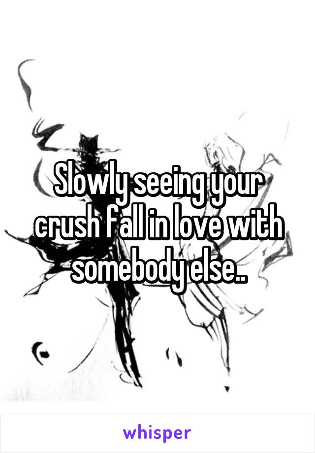 Slowly seeing your crush fall in love with somebody else..
