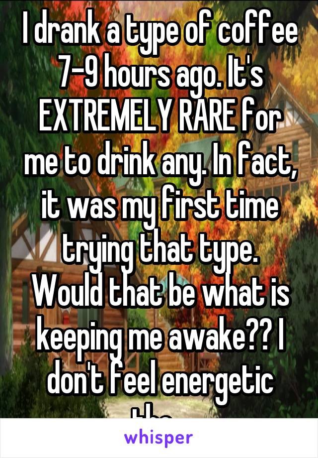 I drank a type of coffee 7-9 hours ago. It's EXTREMELY RARE for me to drink any. In fact, it was my first time trying that type. Would that be what is keeping me awake?? I don't feel energetic tho...