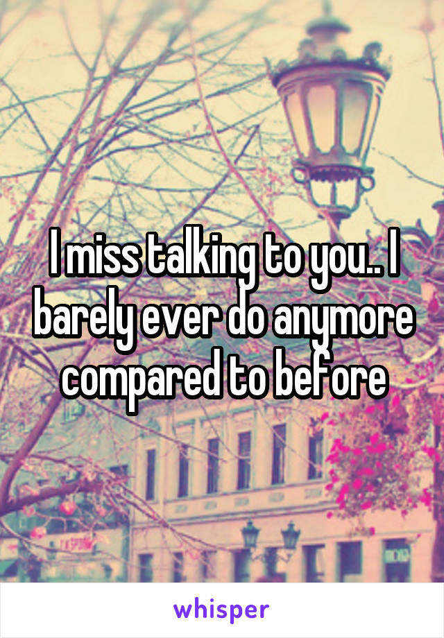 I miss talking to you.. I barely ever do anymore compared to before