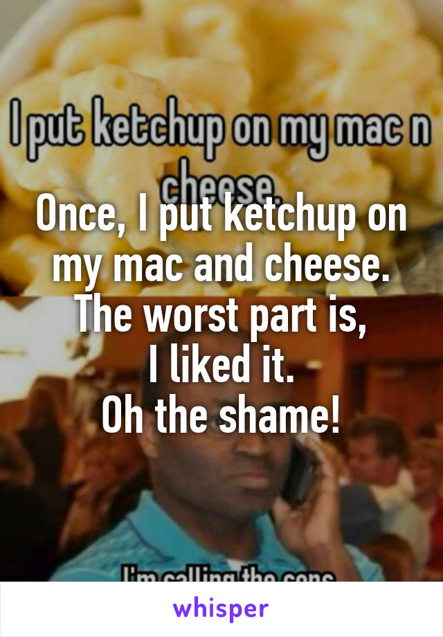 Once, I put ketchup on my mac and cheese. The worst part is, I liked it. Oh the shame!