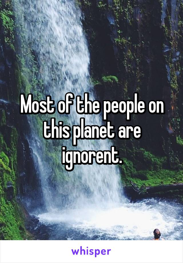 Most of the people on this planet are ignorent.