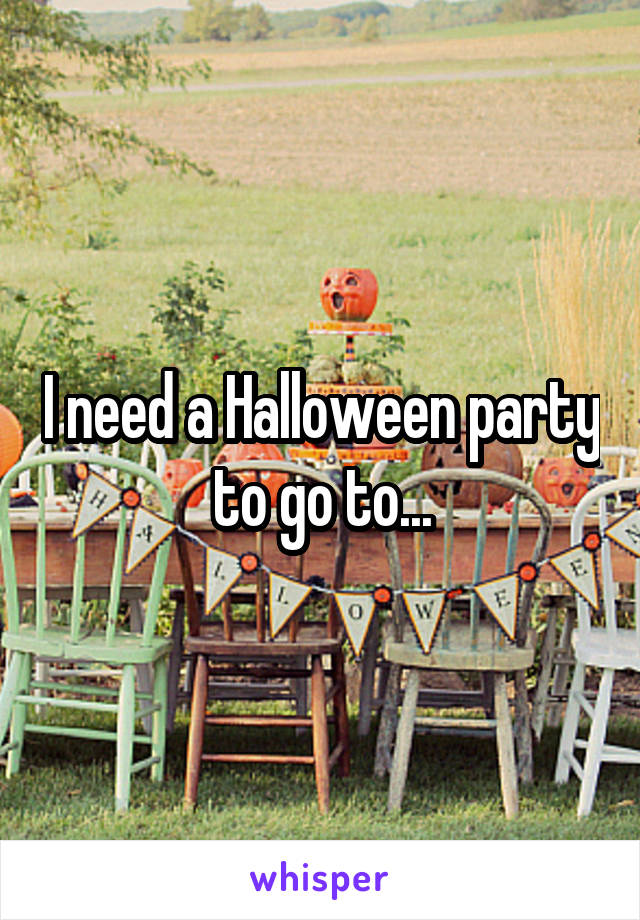 I need a Halloween party to go to...