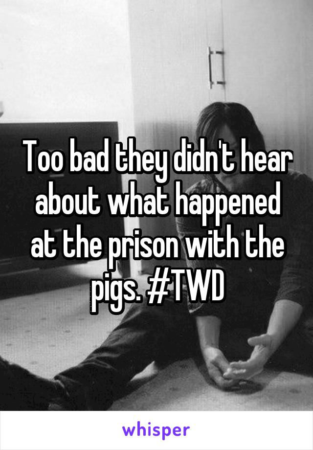 Too bad they didn't hear about what happened at the prison with the pigs. #TWD